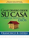 Gane dinero desde su casa con la ayuda de Dios (eBook): Una guía para comenzar su propio negocio desde casa