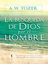 La Búsqueda De Dios Por El Hombre (eBook): Una profunda antesala de Tozer al exitoso libro <i>La búsqueda de Dios</i>