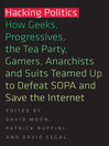 Hacking Politics (eBook): How Geeks, Progressives, the Tea Party, Gamers, Anarchists and Suits Teamped Up to Defeat SOPA and Save the Internet