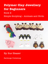 Polymer Clay Jewellery for Beginners, Book 2 (eBook): Simple Sculpting – Animals and Birds