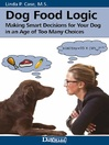 Dog Food Logic (eBook): Making Smart Decisions for Your Dog in an Age of Too Many Choices