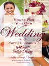 How to Plan Your Own Wedding and Save Thousands (eBook): Without Going Crazy