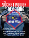 The Secret Power of Blogging (eBook): How to Promote and Market Your Business, Organization, or Cause with Free Blogs