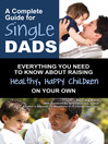 A Complete Guide for Single Dads (eBook): Everything You Need to Know about Raising Healthy, Happy Children on Your Own