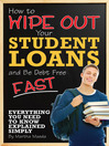 How to Wipe Out Your Student Loans and Be Debt Free Fast (eBook): Everything You Need to Know Explained Simply