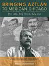 Bringing Aztlan to Mexican Chicago (eBook): My Life, My Work, My Art