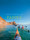 Fifty Places to Paddle Before You Die (eBook): Kayaking and Rafting Experts Share the World's Greatest Destinations