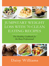 Clean Eating Recipes, Jumpstart Weight Loss With 70 Clean Eating Recipes (eBook): The Healthy Cookbook for the Busy Professional