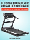 Is Buying a Treadmill More Difficult Than You Thought? (eBook): The Benefits Of Owning A Treadmill