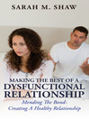 Making The Best Of A Dysfunctional Relationship (eBook): Mending The Bond- Creating A Healthy Relationship