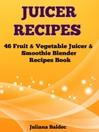 Juicer Recipes (eBook): 46 Fruit & Vegetable Juicer & Smoothie Blender Recipes Book