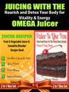 Juicing with the Omega Juicer, Nourish and Detox Your Body for Vitality and Energy (eBook): 4 In 1 Box Set