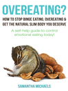 Overeating? (eBook): How To Stop Binge Eating, Overeating & Get The Natural Slim Body You Deserve: A Self-Help Guide To Control Emotional Eating Today!