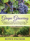 Grape Growing (eBook): A Beginners Guide To Discovering The Fundamentals Of Growing Grapes