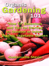 "Organic Gardening 101 (eBook): ""How To"" Essentials and Tips for Starting an Outdoor or Indoor Organic Vegetable Garden"