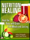 Nutrition Healing (eBook): Heal the Body with Grain Free Meals and Juicing