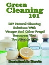 Green Cleaning 101 (eBook): DIY Natural Cleaning Solutions with Vinegar and Other Frugal Resources That You Already Have