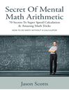 Secret Of Mental Math Arithmetic: 70 Secrets To Super Speed Calculation & Amazing Math Tricks (eBook): How to Do Math without a Calculator