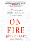 On fire [electronic resource] : The 7 Choices to Ignite a Radically Inspired Life.