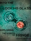 Into the Looking Glass (eBook): Exploring the Worlds of Fringe