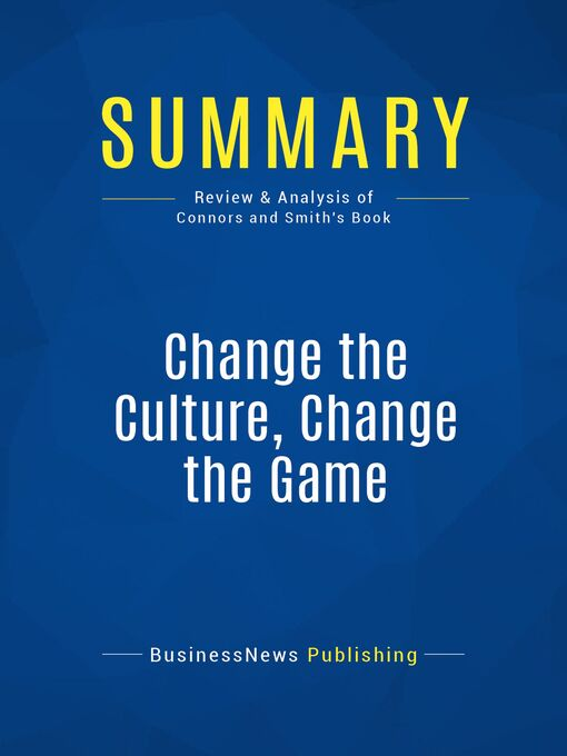 Summary (eBook): Change The Culture, Change The Game--Roger Connors and Tom Smith: The Breakthrough Strategy for Energizing Your Organization and Creating Accountability for Results