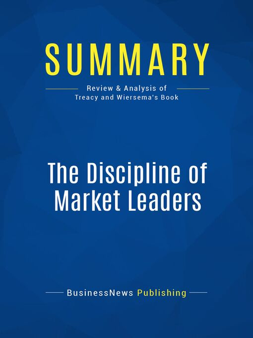 Summary (eBook): The Discipline Of Market Leaders--Michael Treacy and Fred Wiersema: Choose Your Customers, Narrow Your Focus, Dominate Your Market