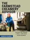 The Farmstead Creamery Advisor (eBook): The Complete Guide to Building and Running a Small, Farm-Based Cheese Business