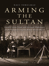 Arming the Sultan (eBook): German Arms Trade and Personal Diplomacy in the Ottoman Empire