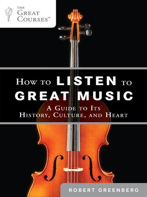 How to Listen to Great Music A Guide to Its History, Culture, and Heart by Robert Greenberg
