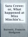 Sara Crewe: or, What happened at Miss Minchin's boarding school  Authors:    · Burnett, Frances Hodgson  Subjects:    · Fiction    · Boarding schools -- Fiction    · London (England) -- Fiction    · Orphans -- Fiction    · Schools -- Fiction