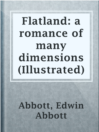 Flatland: a romance of many dimensions (Illustrated)  Authors:    · Abbott, Edwin Abbott  Subjects:    · Fiction    · Nonfiction    · Science & Nature    · Science Fiction & Fantasy    · Fourth dimension    · Geometry -- Fiction    · Mathematics    · Science fiction