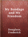 My Bondage and My Freedom  Authors:    · Douglass, Frederick  Subjects:    · Biography & Autobiography    · History    · Nonfiction    · Abolitionists -- United States -- Biography    · African American abolitionists -- Biography    · Antislavery movements -- United States -- History -- 19th century    · Douglass, Frederick, 1818-1895    · Fugitive slaves -- Maryland -- Biography    · Plantation life -- Maryland -- History -- 19th century    · Slavery -- United States    · Slaves -- Maryland -- Social conditions -- 19th century