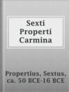 Sexti Properti Carmina  Authors:    · Propertius, Sextus, ca. 50 BCE-16 BCE  Subjects:    · Poetry    · Latin poetry