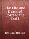 The Life and Death of Cormac the Skald  Authors:    · Jón Stefánsson    · Collingwood, W. G. (William Gershom)  Subjects:    · Fiction    · Romance    · Kormákr Ögmundarson, ca. 935-970 -- Romances    · Sagas -- Translations into English