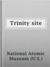 Trinity site  Authors:    · National Atomic Museum (U.S.)  Subjects:    · Nonfiction    · Science & Nature    · Atomic bomb -- New Mexico -- Los Alamos -- Testing    · Manhattan Project (U.S.)