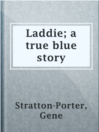 Laddie; a true blue story  Authors:    · Stratton-Porter, Gene  Subjects:    · Fiction    · Didactic fiction    · Indiana -- Fiction