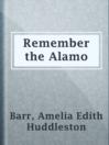 Remember the Alamo  Authors:    · Barr, Amelia Edith Huddleston  Subjects:    · Fiction    · Historical Fiction    · Western    · Alamo (San Antonio, Tex.) -- Siege, 1836 -- Fiction    · Texas -- History -- Revolution, 1835-1836 -- Fiction    · War stories    · Western stories