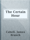 The Certain Hour  Authors:    · Cabell, James Branch  Subjects:    · Fiction    · Short Stories