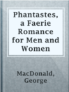 Phantastes, a Faerie Romance for Men and Women  Authors:    · MacDonald, George  Subjects:    · Fiction
