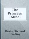 The Princess Aline  Authors:    · Davis, Richard Harding  Subjects:    · Fiction    · Princesses -- Fiction    · Young men -- Fiction
