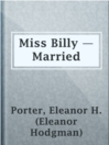 Miss Billy — Married  Authors:    · Porter, Eleanor H. (Eleanor Hodgman)  Subjects:    · Fiction