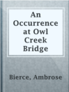 An Occurrence at Owl Creek Bridge  Authors:    · Bierce, Ambrose  Subjects:    · Fiction    · Historical Fiction    · Short Stories    · United States -- History -- Civil War, 1861-1865 -- Fiction
