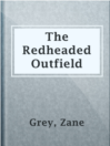 The Redheaded Outfield  Authors:    · Grey, Zane  Subjects:    · Fiction    · Short Stories    · Baseball stories, American
