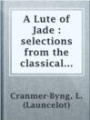 A Lute of Jade : selections from the classical poets of China  Authors:    · Cranmer-Byng, L. (Launcelot)  Subjects:    · Poetry    · Chinese poetry -- Translations into English