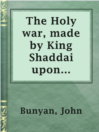 The Holy war, made by King Shaddai upon Diabolus, for the regaining of the metropolis of the world; or, the losing and taking again of the town of Mansoul  Authors:    · Bunyan, John  Subjects:    · Fiction    · Nonfiction    · Religion & Spirituality    · Christian fiction    · Soul    · Spiritual warfare -- Fiction