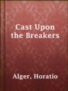 Cast Upon the Breakers  Authors:    · Alger, Horatio  Subjects:    · Juvenile Fiction    · Juvenile literature