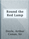 Round the Red Lamp  Authors:    · Doyle, Arthur Conan, Sir  Subjects:    · Fiction    · Medical fiction    · Physicians -- Fiction