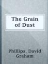 The Grain of Dust  Authors:    · Phillips, David Graham  Subjects:    · Fiction