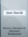 Just David  Authors:    · Porter, Eleanor H. (Eleanor Hodgman)  Subjects:    · Fiction