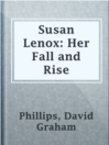 Susan Lenox: Her Fall and Rise  Authors:    · Phillips, David Graham  Subjects:    · Fiction